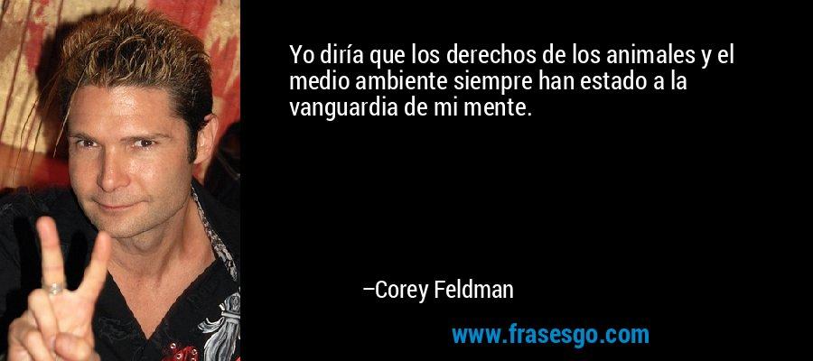 Yo diría que los derechos de los animales y el medio ambiente siempre han estado a la vanguardia de mi mente. – Corey Feldman