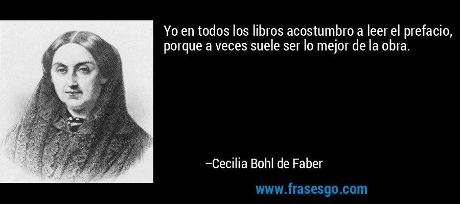 Yo en todos los libros acostumbro a leer el prefacio, porque a veces suele ser lo mejor de la obra. – Cecilia Bohl de Faber