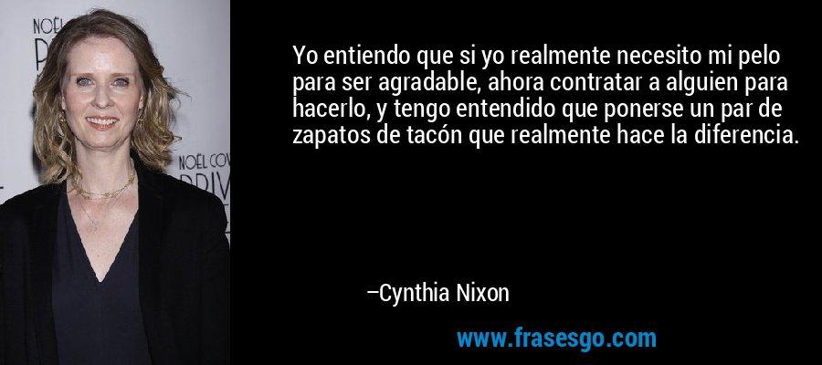 Yo entiendo que si yo realmente necesito mi pelo para ser agradable, ahora contratar a alguien para hacerlo, y tengo entendido que ponerse un par de zapatos de tacón que realmente hace la diferencia. – Cynthia Nixon