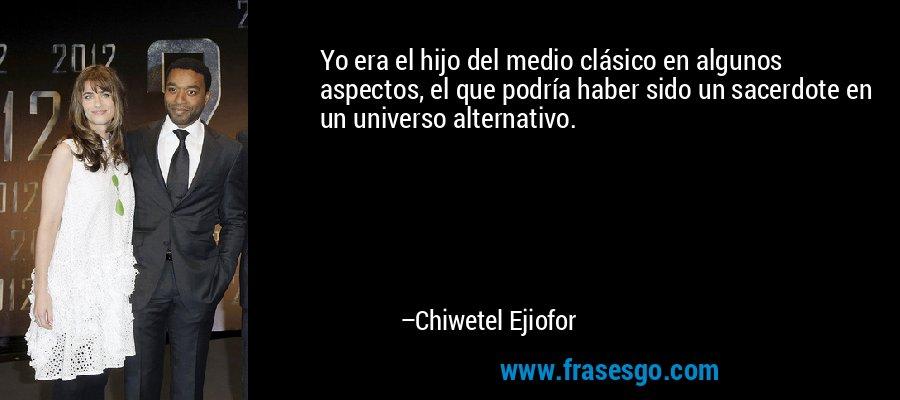 Yo era el hijo del medio clásico en algunos aspectos, el que podría haber sido un sacerdote en un universo alternativo. – Chiwetel Ejiofor