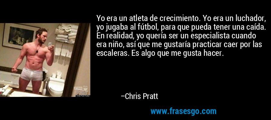 Yo era un atleta de crecimiento. Yo era un luchador, yo jugaba al fútbol, para que pueda tener una caída. En realidad, yo quería ser un especialista cuando era niño, así que me gustaría practicar caer por las escaleras. Es algo que me gusta hacer. – Chris Pratt