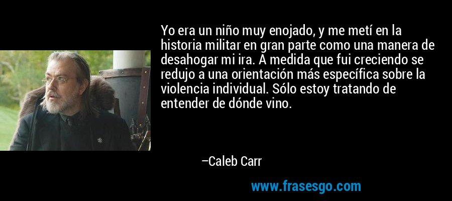 Yo era un niño muy enojado, y me metí en la historia militar en gran parte como una manera de desahogar mi ira. A medida que fui creciendo se redujo a una orientación más específica sobre la violencia individual. Sólo estoy tratando de entender de dónde vino. – Caleb Carr