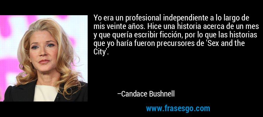 Yo era un profesional independiente a lo largo de mis veinte años. Hice una historia acerca de un mes y que quería escribir ficción, por lo que las historias que yo haría fueron precursores de 'Sex and the City'. – Candace Bushnell