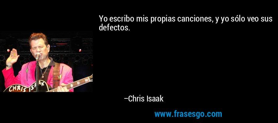 Yo escribo mis propias canciones, y yo sólo veo sus defectos. – Chris Isaak