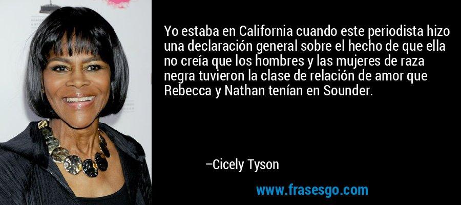 Yo estaba en California cuando este periodista hizo una declaración general sobre el hecho de que ella no creía que los hombres y las mujeres de raza negra tuvieron la clase de relación de amor que Rebecca y Nathan tenían en Sounder. – Cicely Tyson