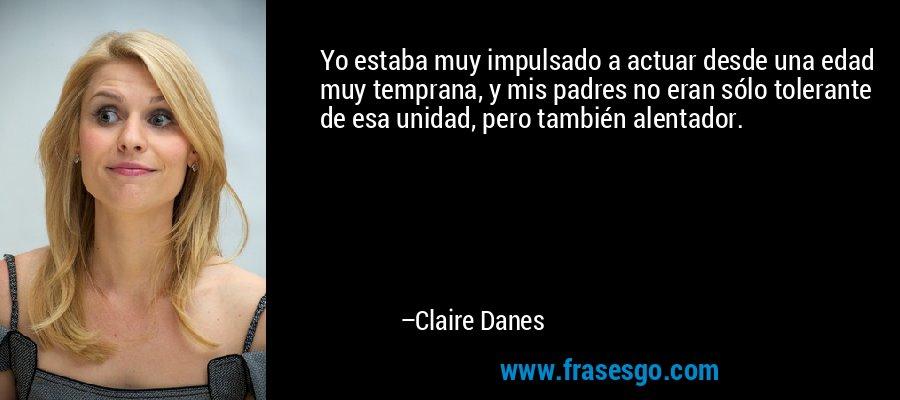 Yo estaba muy impulsado a actuar desde una edad muy temprana, y mis padres no eran sólo tolerante de esa unidad, pero también alentador. – Claire Danes