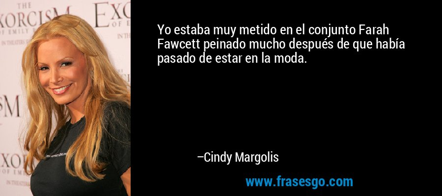 Yo estaba muy metido en el conjunto Farah Fawcett peinado mucho después de que había pasado de estar en la moda. – Cindy Margolis