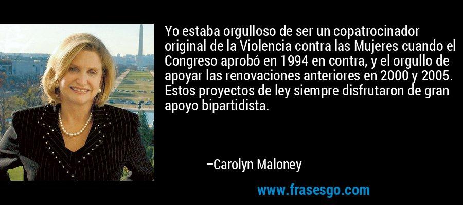 Yo estaba orgulloso de ser un copatrocinador original de la Violencia contra las Mujeres cuando el Congreso aprobó en 1994 en contra, y el orgullo de apoyar las renovaciones anteriores en 2000 y 2005. Estos proyectos de ley siempre disfrutaron de gran apoyo bipartidista. – Carolyn Maloney