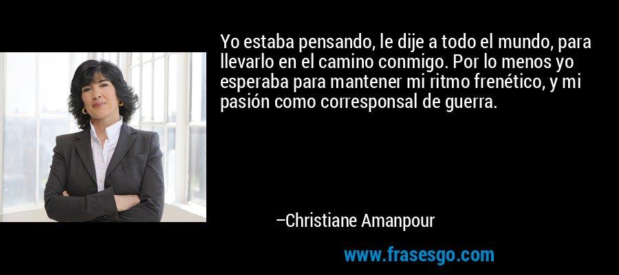 Yo estaba pensando, le dije a todo el mundo, para llevarlo en el camino conmigo. Por lo menos yo esperaba para mantener mi ritmo frenético, y mi pasión como corresponsal de guerra. – Christiane Amanpour