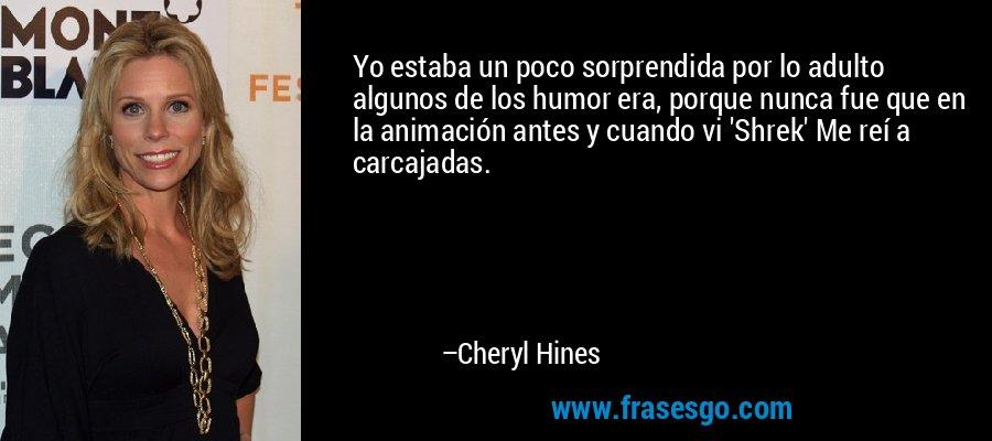 Yo estaba un poco sorprendida por lo adulto algunos de los humor era, porque nunca fue que en la animación antes y cuando vi 'Shrek' Me reí a carcajadas. – Cheryl Hines