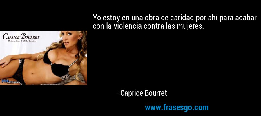 Yo estoy en una obra de caridad por ahí para acabar con la violencia contra las mujeres. – Caprice Bourret