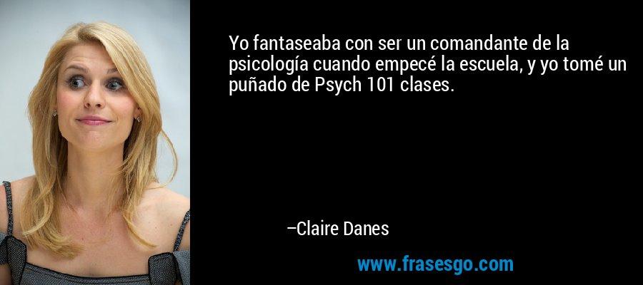 Yo fantaseaba con ser un comandante de la psicología cuando empecé la escuela, y yo tomé un puñado de Psych 101 clases. – Claire Danes