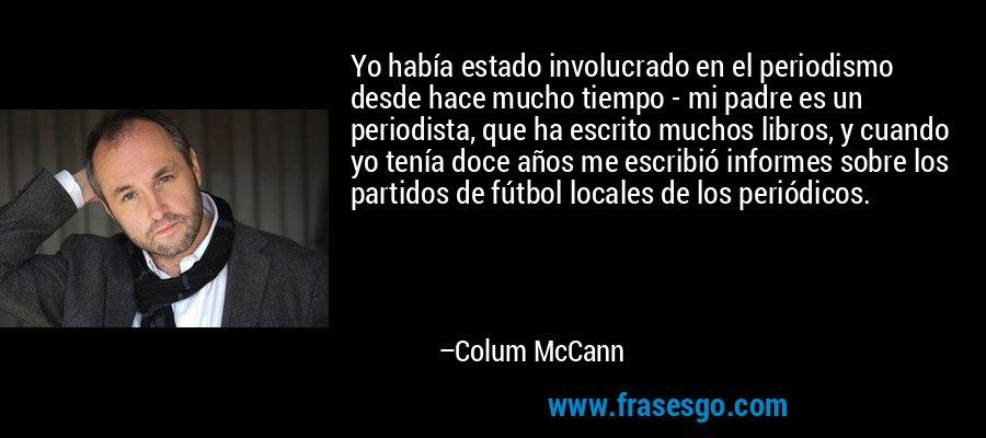 Yo había estado involucrado en el periodismo desde hace mucho tiempo - mi padre es un periodista, que ha escrito muchos libros, y cuando yo tenía doce años me escribió informes sobre los partidos de fútbol locales de los periódicos. – Colum McCann