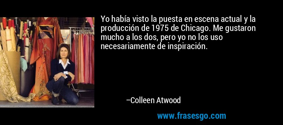 Yo había visto la puesta en escena actual y la producción de 1975 de Chicago. Me gustaron mucho a los dos, pero yo no los uso necesariamente de inspiración. – Colleen Atwood