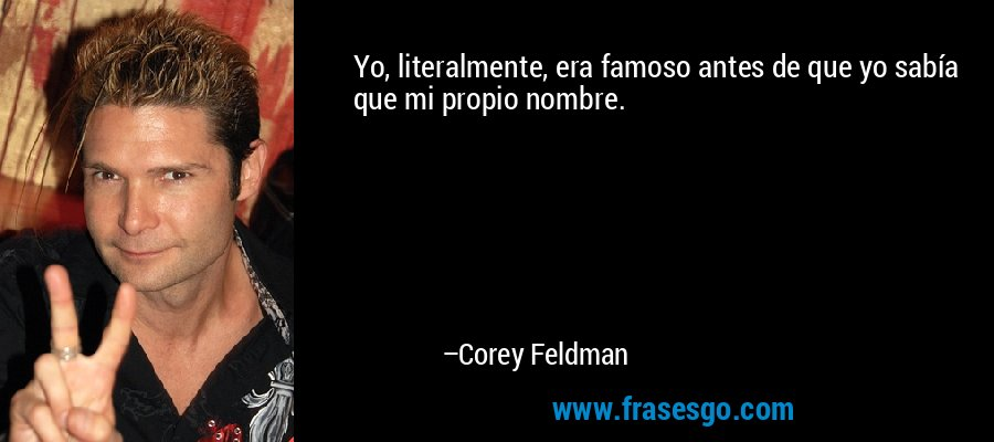 Yo, literalmente, era famoso antes de que yo sabía que mi propio nombre. – Corey Feldman