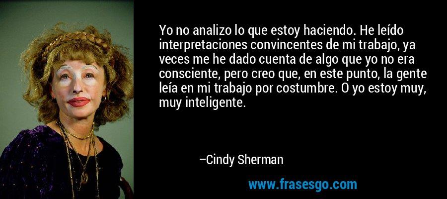 Yo no analizo lo que estoy haciendo. He leído interpretaciones convincentes de mi trabajo, ya veces me he dado cuenta de algo que yo no era consciente, pero creo que, en este punto, la gente leía en mi trabajo por costumbre. O yo estoy muy, muy inteligente. – Cindy Sherman