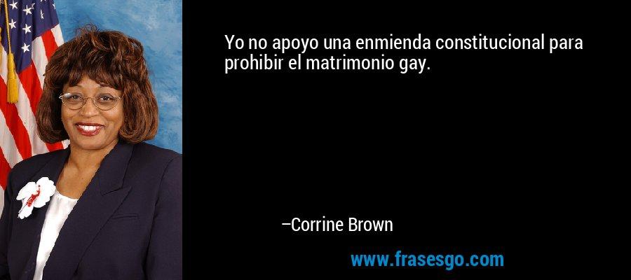 Yo no apoyo una enmienda constitucional para prohibir el matrimonio gay. – Corrine Brown