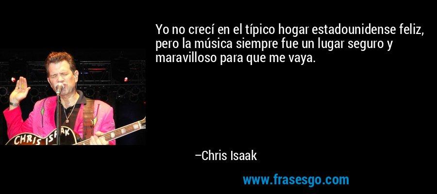 Yo no crecí en el típico hogar estadounidense feliz, pero la música siempre fue un lugar seguro y maravilloso para que me vaya. – Chris Isaak