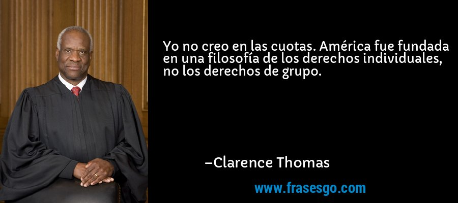Yo no creo en las cuotas. América fue fundada en una filosofía de los derechos individuales, no los derechos de grupo. – Clarence Thomas