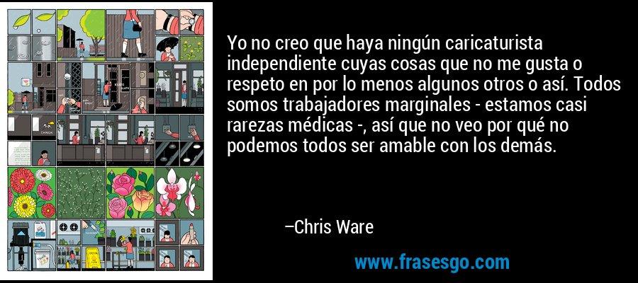 Yo no creo que haya ningún caricaturista independiente cuyas cosas que no me gusta o respeto en por lo menos algunos otros o así. Todos somos trabajadores marginales - estamos casi rarezas médicas -, así que no veo por qué no podemos todos ser amable con los demás. – Chris Ware