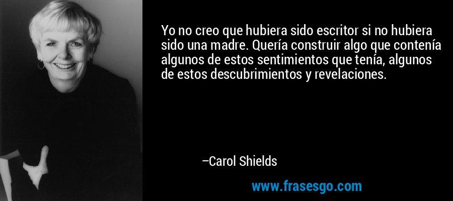 Yo no creo que hubiera sido escritor si no hubiera sido una madre. Quería construir algo que contenía algunos de estos sentimientos que tenía, algunos de estos descubrimientos y revelaciones. – Carol Shields