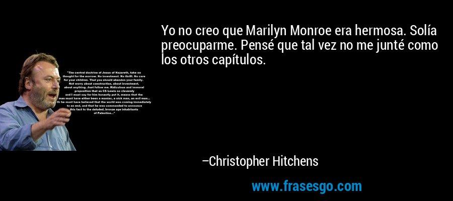 Yo no creo que Marilyn Monroe era hermosa. Solía preocuparme. Pensé que tal vez no me junté como los otros capítulos. – Christopher Hitchens