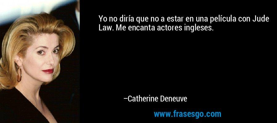 Yo no diría que no a estar en una película con Jude Law. Me encanta actores ingleses. – Catherine Deneuve