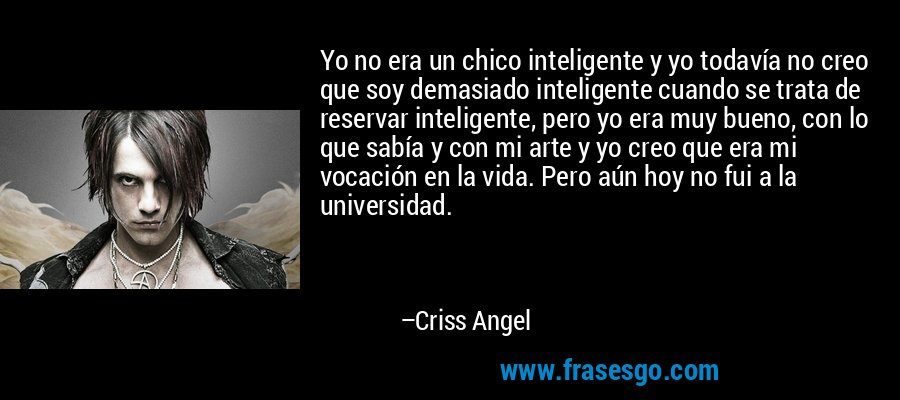 Yo no era un chico inteligente y yo todavía no creo que soy demasiado inteligente cuando se trata de reservar inteligente, pero yo era muy bueno, con lo que sabía y con mi arte y yo creo que era mi vocación en la vida. Pero aún hoy no fui a la universidad. – Criss Angel