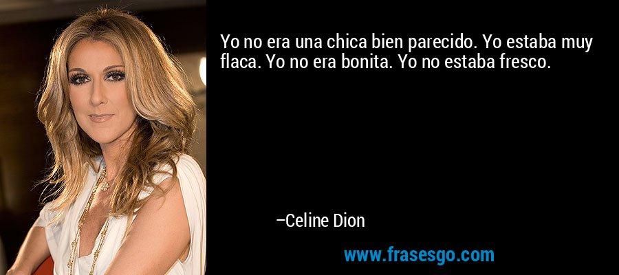 Yo no era una chica bien parecido. Yo estaba muy flaca. Yo no era bonita. Yo no estaba fresco. – Celine Dion