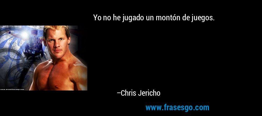 Yo no he jugado un montón de juegos. – Chris Jericho