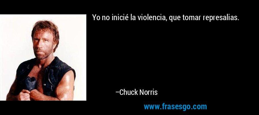Yo no inicié la violencia, que tomar represalias. – Chuck Norris