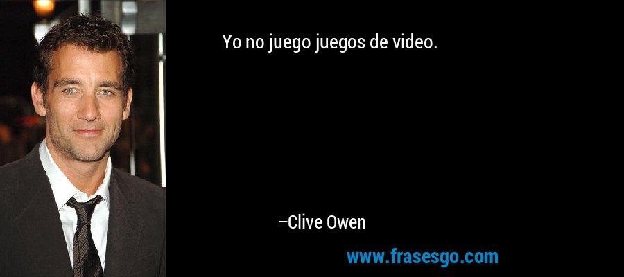 Yo no juego juegos de video. – Clive Owen