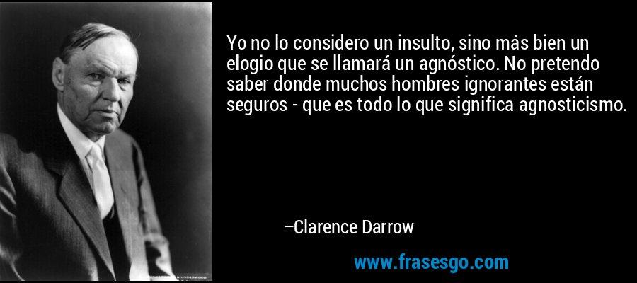 Yo no lo considero un insulto, sino más bien un elogio que se llamará un agnóstico. No pretendo saber donde muchos hombres ignorantes están seguros - que es todo lo que significa agnosticismo. – Clarence Darrow