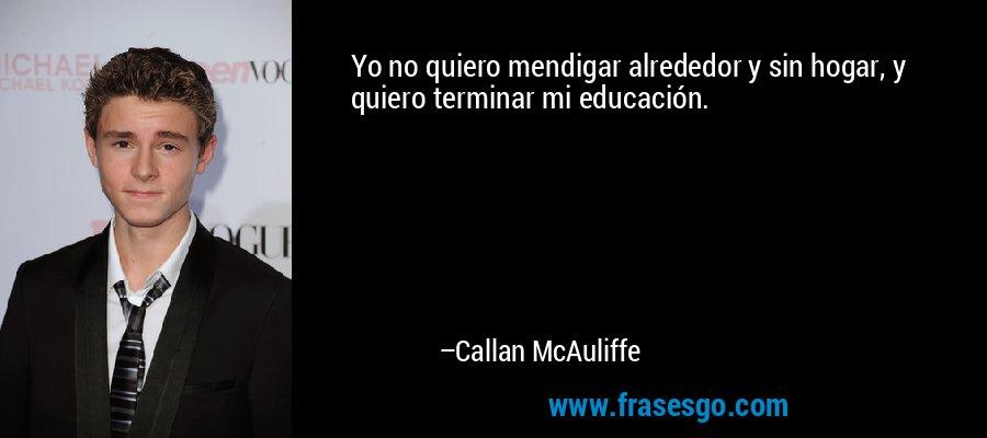 Yo no quiero mendigar alrededor y sin hogar, y quiero terminar mi educación. – Callan McAuliffe