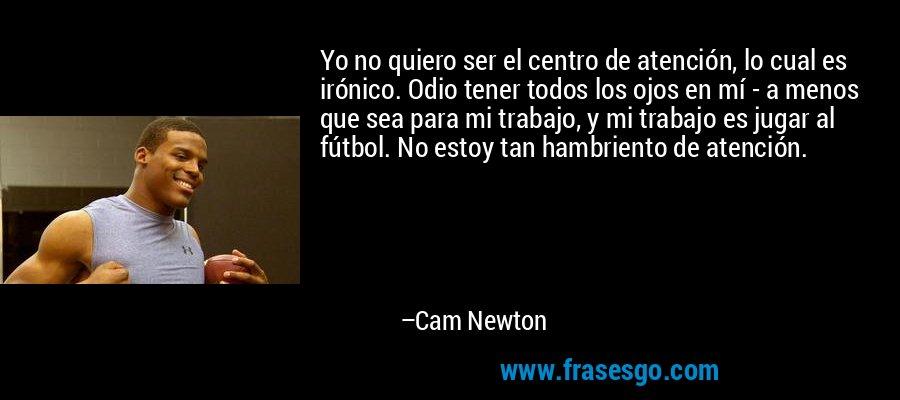 Yo no quiero ser el centro de atención, lo cual es irónico. Odio tener todos los ojos en mí - a menos que sea para mi trabajo, y mi trabajo es jugar al fútbol. No estoy tan hambriento de atención. – Cam Newton