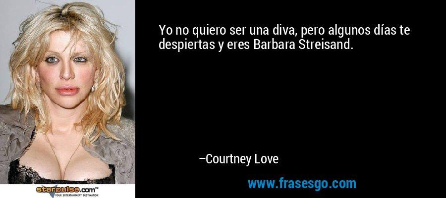 Yo no quiero ser una diva, pero algunos días te despiertas y eres Barbara Streisand. – Courtney Love