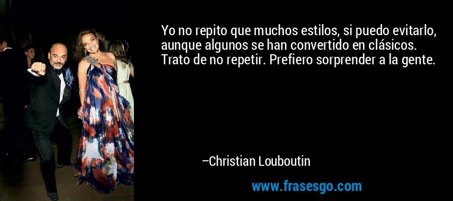 Yo no repito que muchos estilos, si puedo evitarlo, aunque algunos se han convertido en clásicos. Trato de no repetir. Prefiero sorprender a la gente. – Christian Louboutin