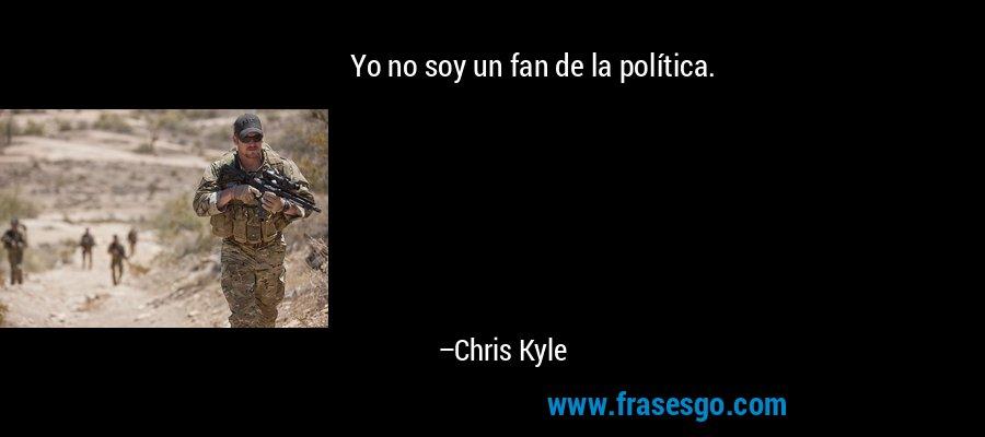Yo no soy un fan de la política. – Chris Kyle