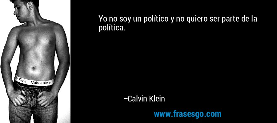 Yo no soy un político y no quiero ser parte de la política. – Calvin Klein