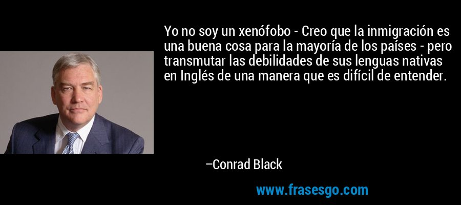 Yo no soy un xenófobo - Creo que la inmigración es una buena cosa para la mayoría de los países - pero transmutar las debilidades de sus lenguas nativas en Inglés de una manera que es difícil de entender. – Conrad Black