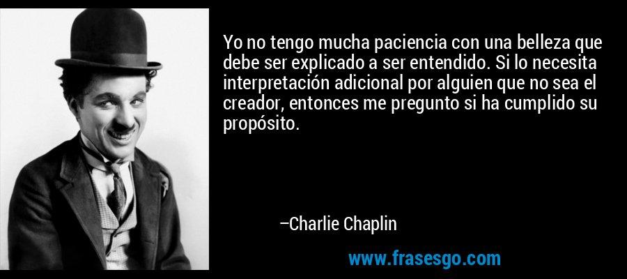 Yo no tengo mucha paciencia con una belleza que debe ser explicado a ser entendido. Si lo necesita interpretación adicional por alguien que no sea el creador, entonces me pregunto si ha cumplido su propósito. – Charlie Chaplin
