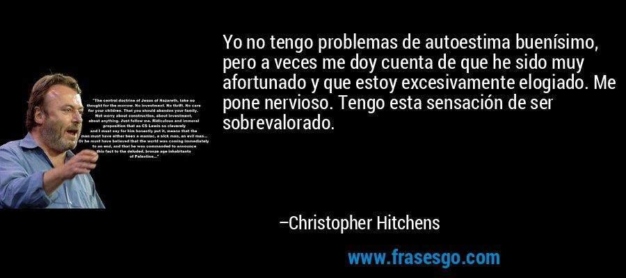 Yo no tengo problemas de autoestima buenísimo, pero a veces me doy cuenta de que he sido muy afortunado y que estoy excesivamente elogiado. Me pone nervioso. Tengo esta sensación de ser sobrevalorado. – Christopher Hitchens