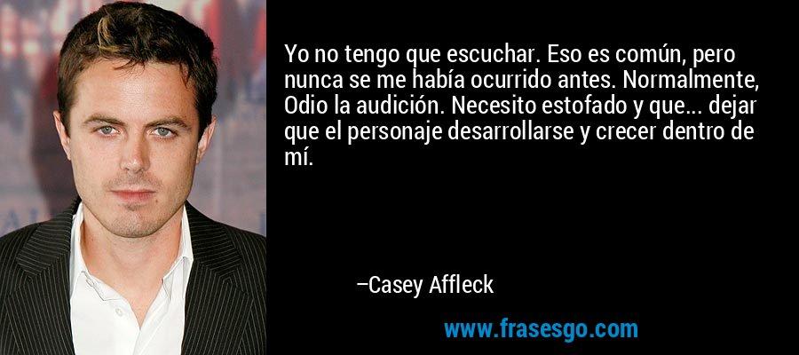 Yo no tengo que escuchar. Eso es común, pero nunca se me había ocurrido antes. Normalmente, Odio la audición. Necesito estofado y que... dejar que el personaje desarrollarse y crecer dentro de mí. – Casey Affleck