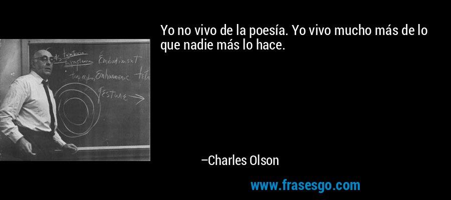 Yo no vivo de la poesía. Yo vivo mucho más de lo que nadie más lo hace. – Charles Olson