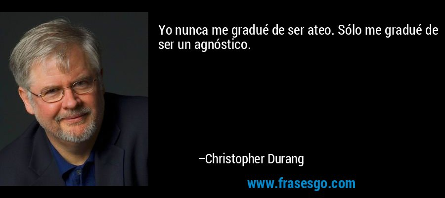 Yo nunca me gradué de ser ateo. Sólo me gradué de ser un agnóstico. – Christopher Durang