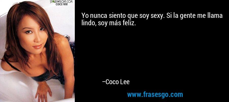 Yo nunca siento que soy sexy. Si la gente me llama lindo, soy más feliz. – Coco Lee