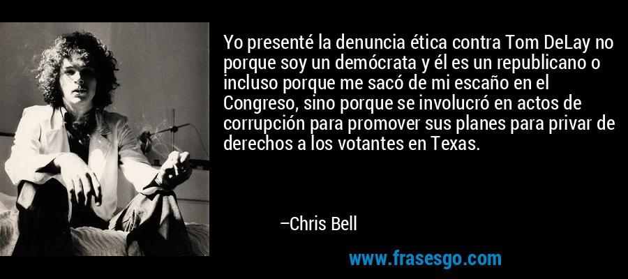 Yo presenté la denuncia ética contra Tom DeLay no porque soy un demócrata y él es un republicano o incluso porque me sacó de mi escaño en el Congreso, sino porque se involucró en actos de corrupción para promover sus planes para privar de derechos a los votantes en Texas. – Chris Bell