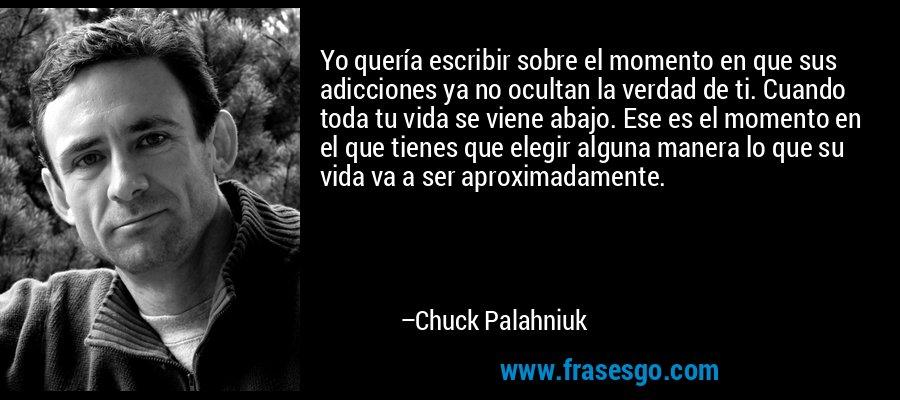 Yo quería escribir sobre el momento en que sus adicciones ya no ocultan la verdad de ti. Cuando toda tu vida se viene abajo. Ese es el momento en el que tienes que elegir alguna manera lo que su vida va a ser aproximadamente. – Chuck Palahniuk