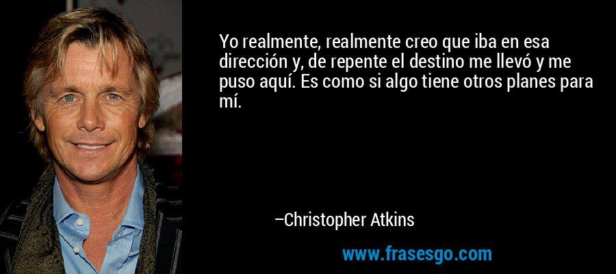 Yo realmente, realmente creo que iba en esa dirección y, de repente el destino me llevó y me puso aquí. Es como si algo tiene otros planes para mí. – Christopher Atkins