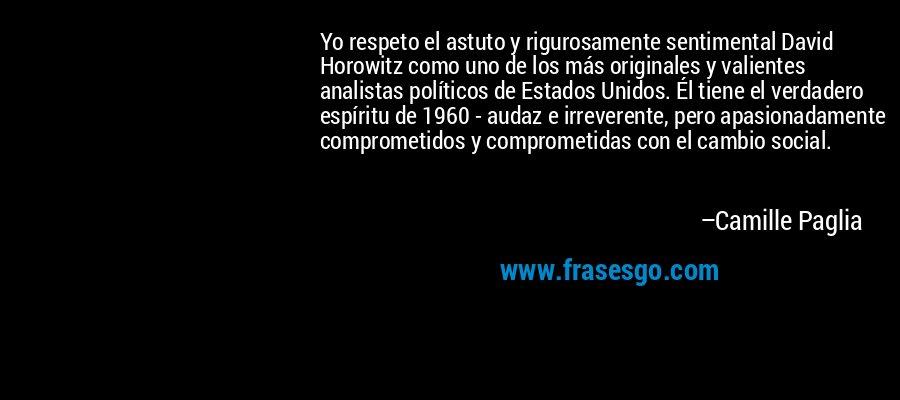 Yo respeto el astuto y rigurosamente sentimental David Horowitz como uno de los más originales y valientes analistas políticos de Estados Unidos. Él tiene el verdadero espíritu de 1960 - audaz e irreverente, pero apasionadamente comprometidos y comprometidas con el cambio social. – Camille Paglia